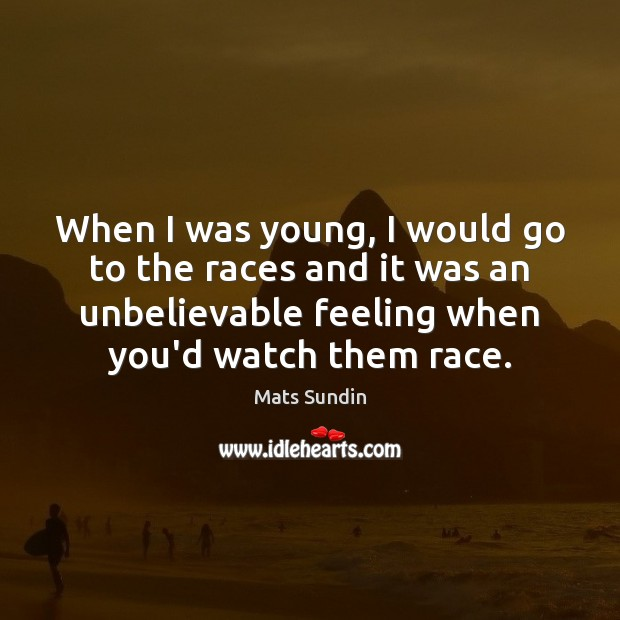 When I was young, I would go to the races and it Mats Sundin Picture Quote