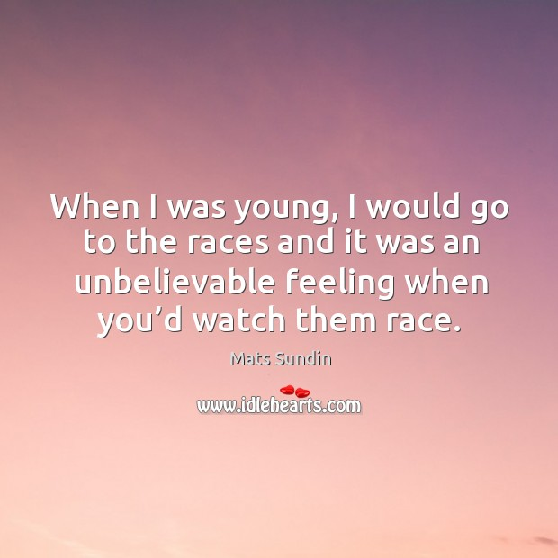 When I was young, I would go to the races and it was an unbelievable feeling when you'd watch them race. Mats Sundin Picture Quote