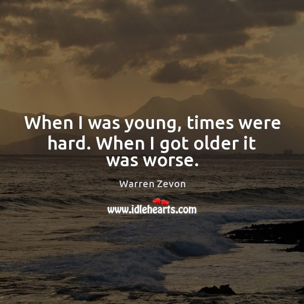 When I was young, times were hard. When I got older it was worse. Image