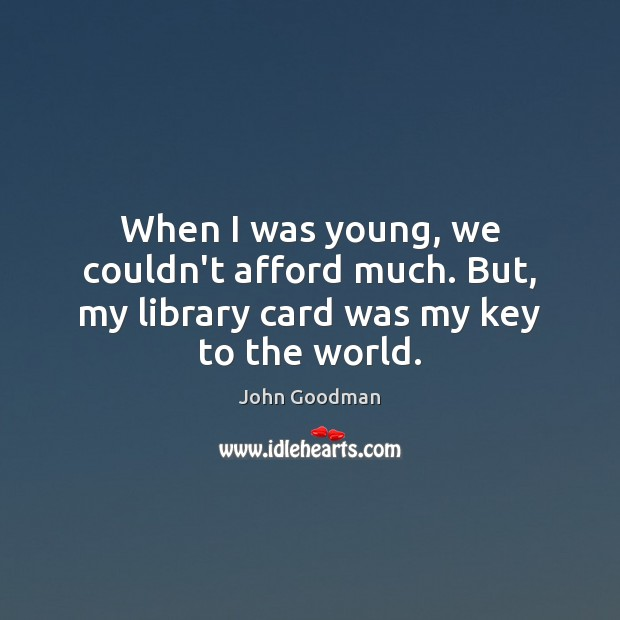 When I was young, we couldn't afford much. But, my library card was my key to the world. John Goodman Picture Quote