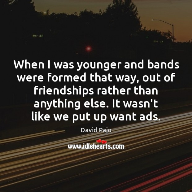 When I was younger and bands were formed that way, out of Image