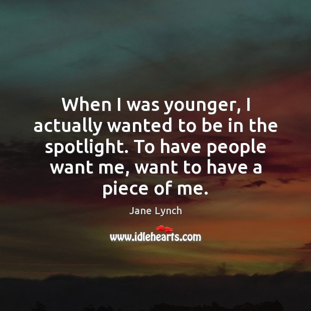 When I was younger, I actually wanted to be in the spotlight. Image