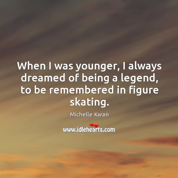 Image, When I was younger, I always dreamed of being a legend, to be remembered in figure skating.