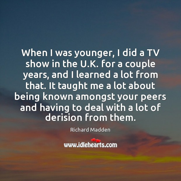 Richard Madden Picture Quote image saying: When I was younger, I did a TV show in the U.
