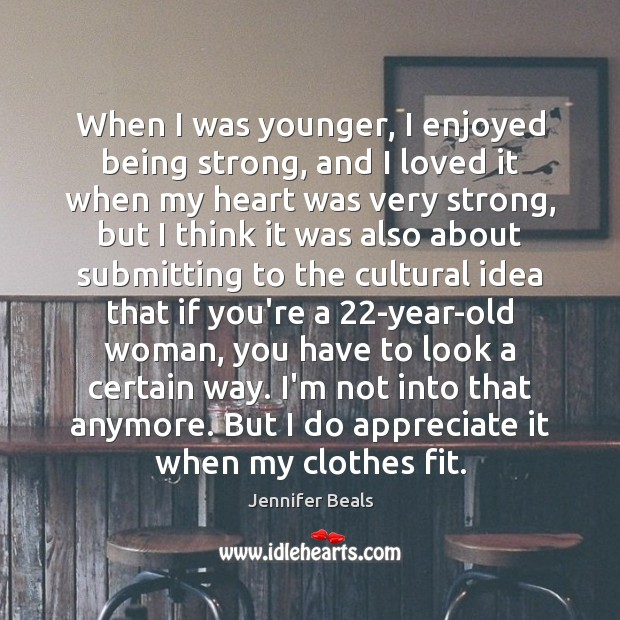 When I was younger, I enjoyed being strong, and I loved it Jennifer Beals Picture Quote