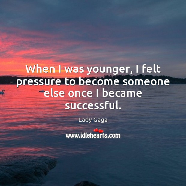 When I was younger, I felt pressure to become someone else once I became successful. Image