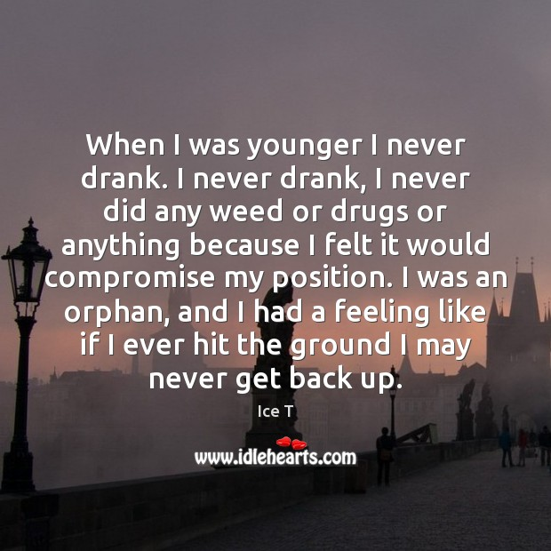 When I was younger I never drank. I never drank, I never Ice T Picture Quote