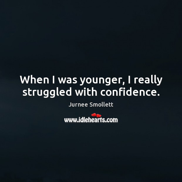 When I was younger, I really struggled with confidence. Image