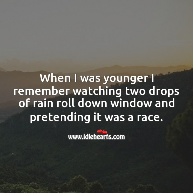 When I was younger I remember watching two drops of rain roll down window and pretending it was a race. Image
