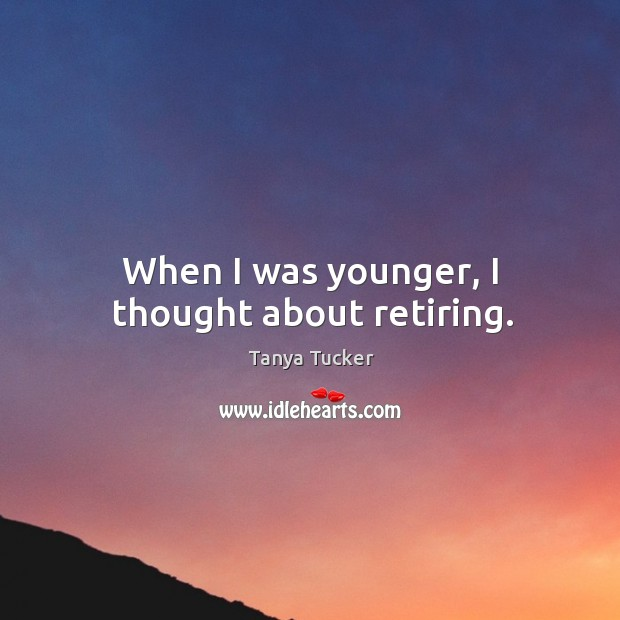 When I was younger, I thought about retiring. Image