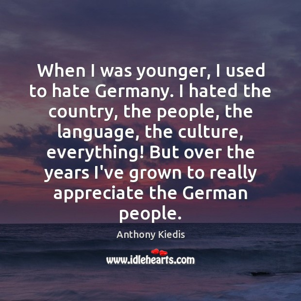 When I was younger, I used to hate Germany. I hated the Anthony Kiedis Picture Quote