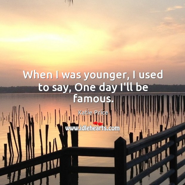 When I was younger, I used to say, One day I'll be famous. Katie Price Picture Quote