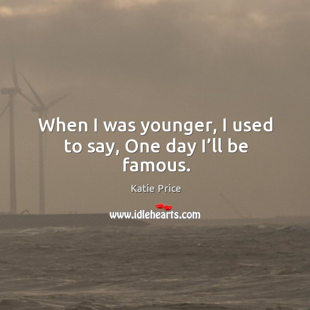 When I was younger, I used to say, one day I'll be famous. Image