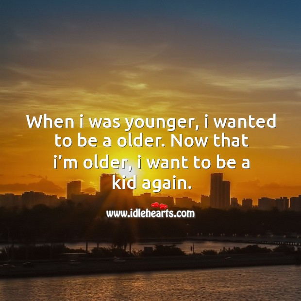 When I was younger, I wanted to be a older. Now that I'm older, I want to be a kid again. Image
