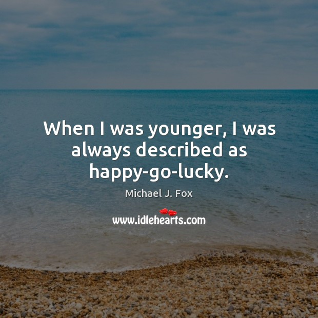 When I was younger, I was always described as happy-go-lucky. Michael J. Fox Picture Quote