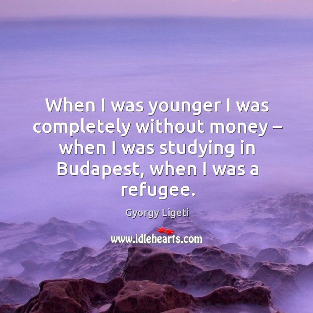 When I was younger I was completely without money – when I was studying in budapest, when I was a refugee. Gyorgy Ligeti Picture Quote