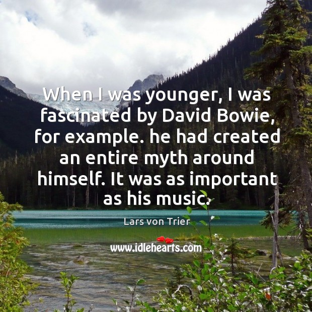When I was younger, I was fascinated by david bowie, for example. He had created an entire myth around himself. Lars von Trier Picture Quote