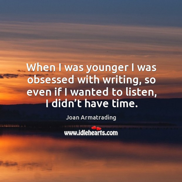 When I was younger I was obsessed with writing, so even if I wanted to listen, I didn't have time. Image