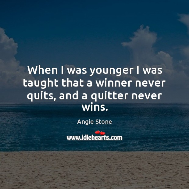 Image, When I was younger I was taught that a winner never quits, and a quitter never wins.