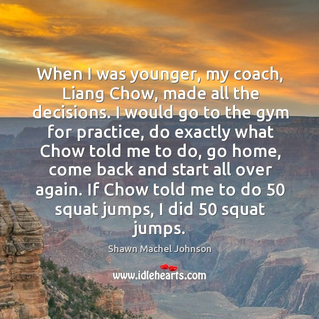 When I was younger, my coach, liang chow, made all the decisions. Shawn Machel Johnson Picture Quote