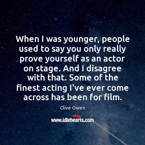 When I was younger, people used to say you only really prove Clive Owen Picture Quote