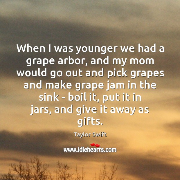 When I was younger we had a grape arbor, and my mom Taylor Swift Picture Quote