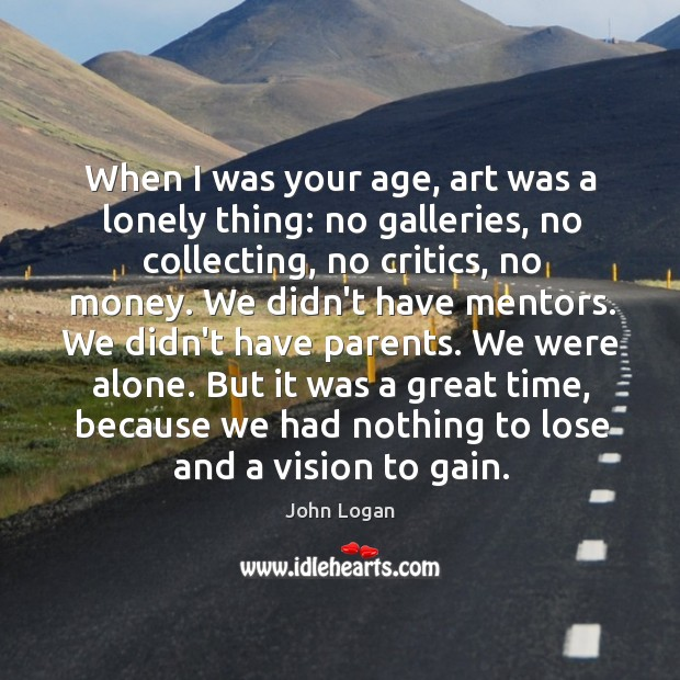 Image, When I was your age, art was a lonely thing: no galleries,