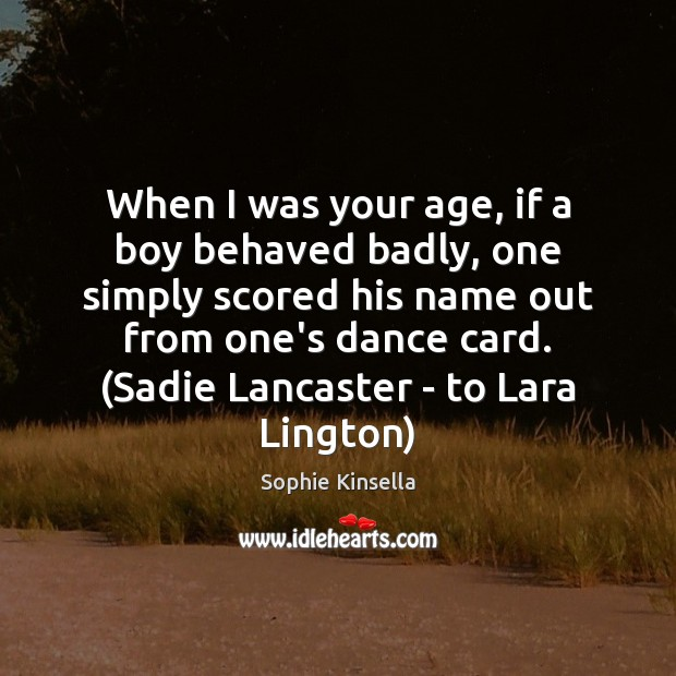 When I was your age, if a boy behaved badly, one simply Image