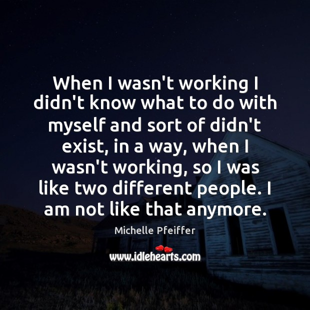 When I wasn't working I didn't know what to do with myself Michelle Pfeiffer Picture Quote