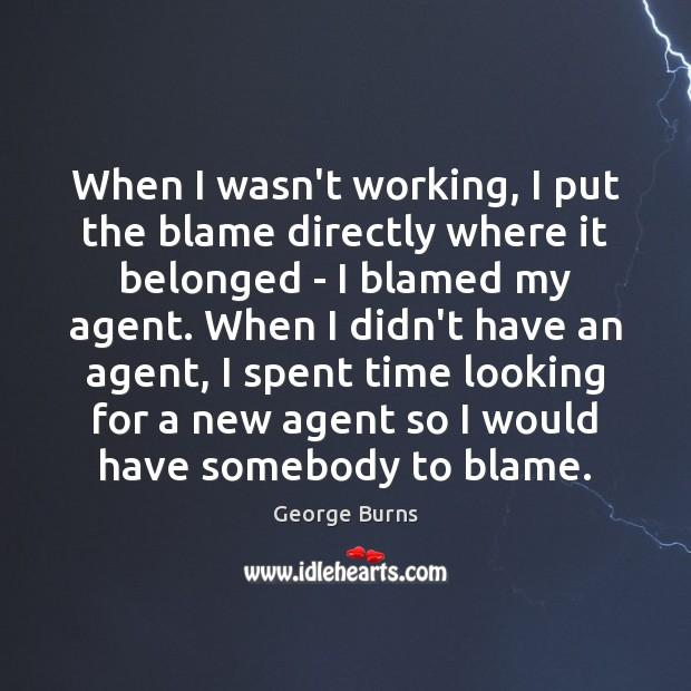 Image, When I wasn't working, I put the blame directly where it belonged