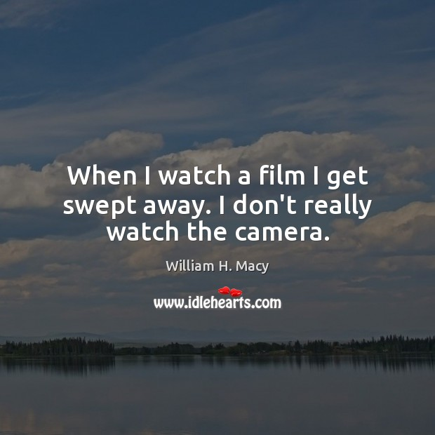 William H. Macy Picture Quote image saying: When I watch a film I get swept away. I don't really watch the camera.
