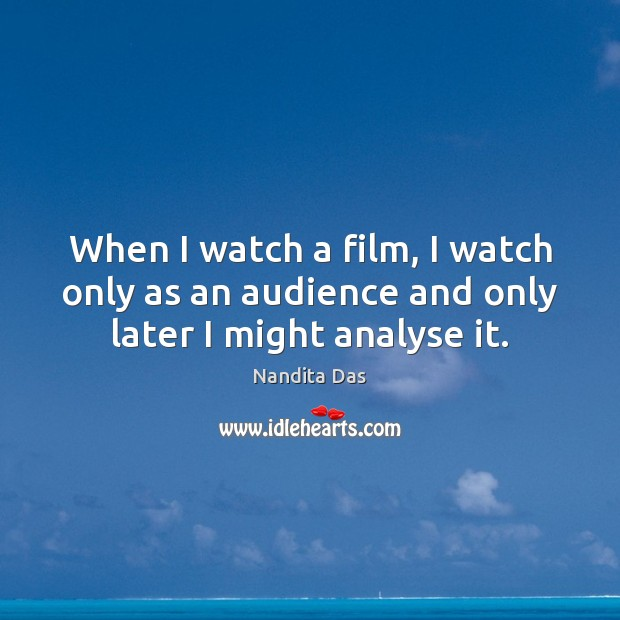 When I watch a film, I watch only as an audience and only later I might analyse it. Image