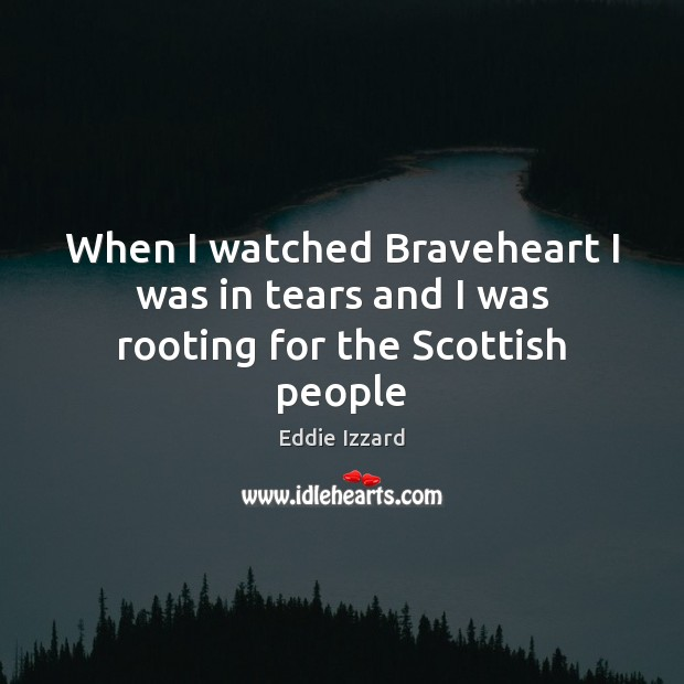 When I watched Braveheart I was in tears and I was rooting for the Scottish people Image