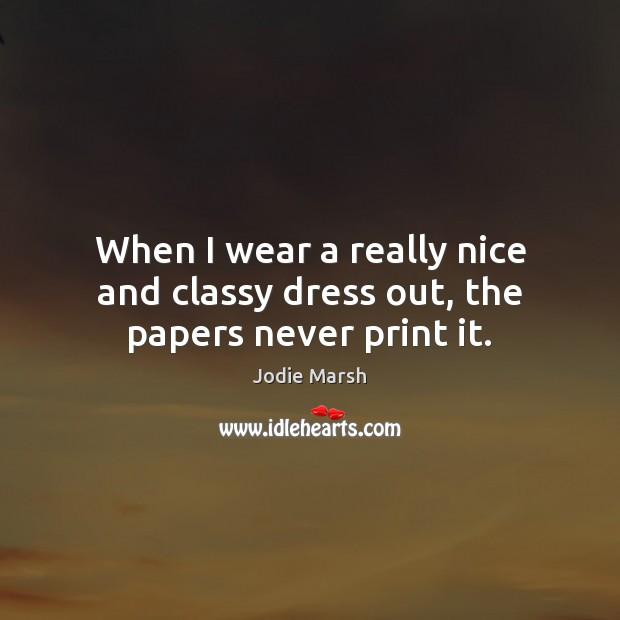 When I wear a really nice and classy dress out, the papers never print it. Image