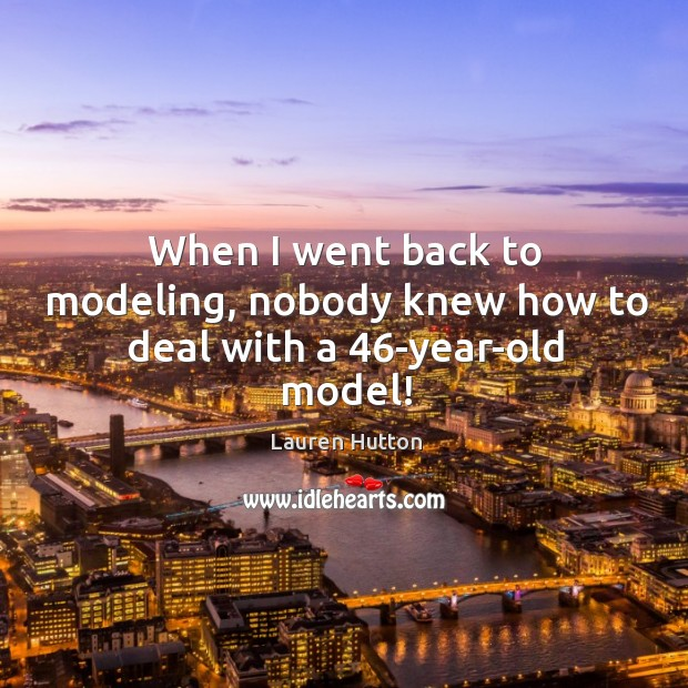 When I went back to modeling, nobody knew how to deal with a 46-year-old model! Lauren Hutton Picture Quote