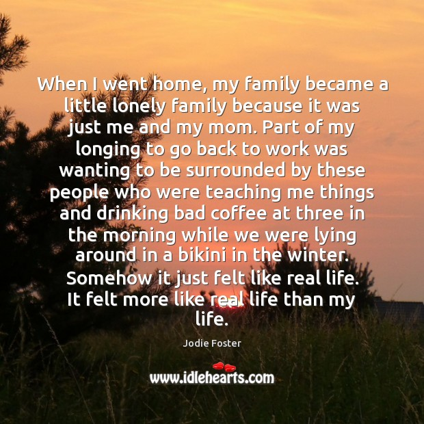 When I went home, my family became a little lonely family because Jodie Foster Picture Quote