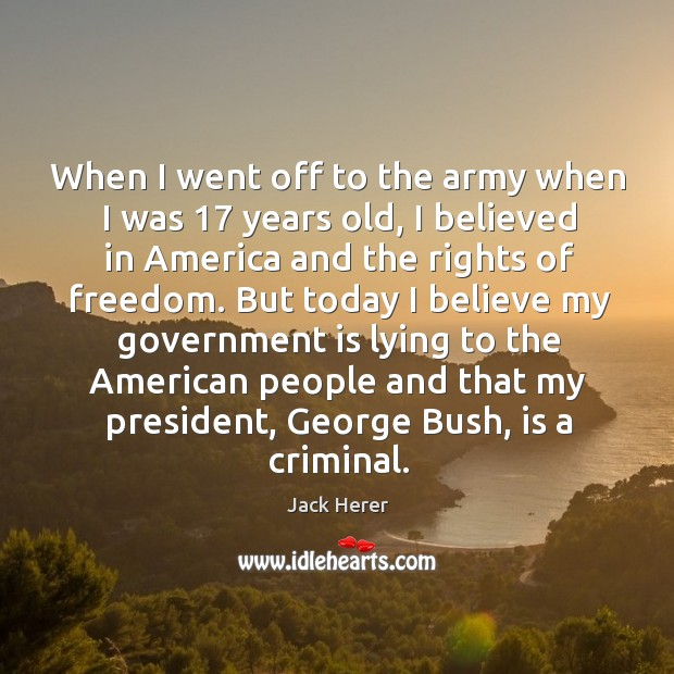 When I went off to the army when I was 17 years old, I believed in america and the rights of freedom. Image