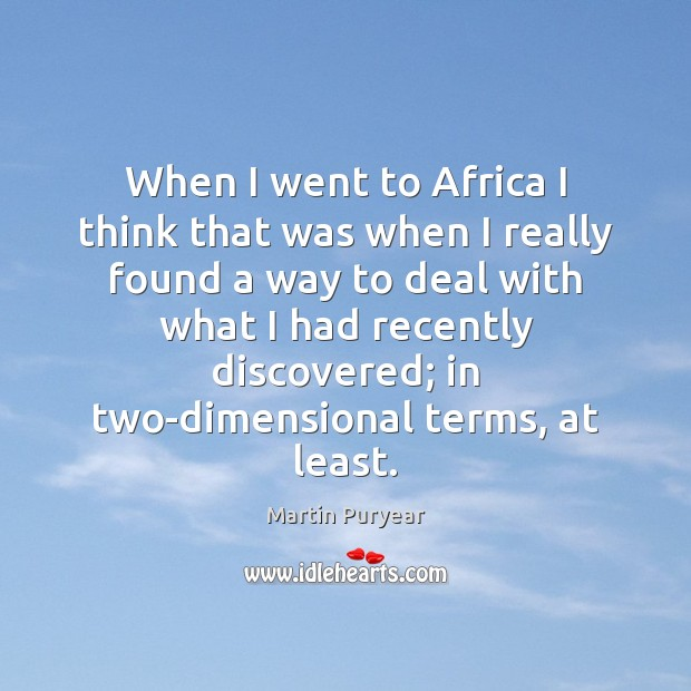 When I went to Africa I think that was when I really Martin Puryear Picture Quote