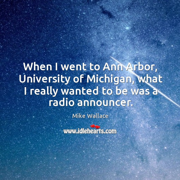 When I went to ann arbor, university of michigan, what I really wanted to be was a radio announcer. Image