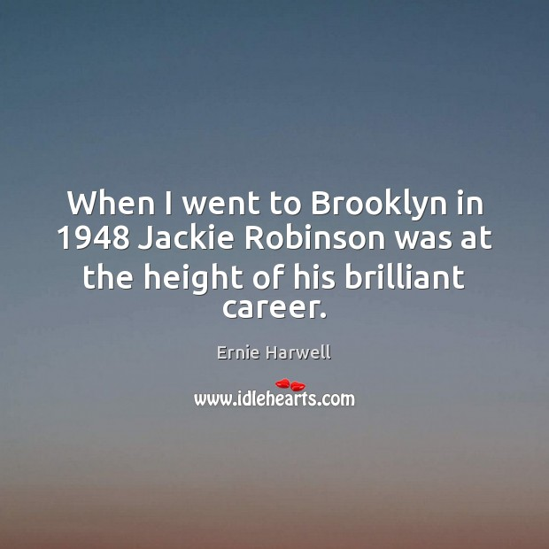 When I went to Brooklyn in 1948 Jackie Robinson was at the height of his brilliant career. Ernie Harwell Picture Quote