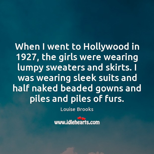 When I went to Hollywood in 1927, the girls were wearing lumpy sweaters Louise Brooks Picture Quote