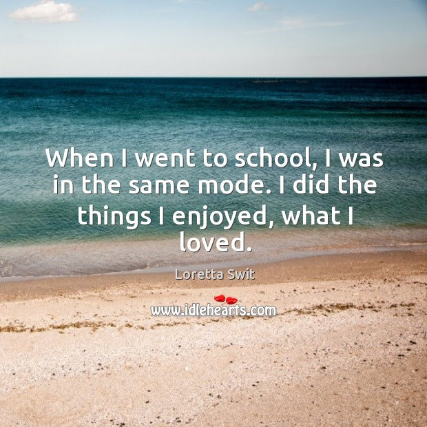 When I went to school, I was in the same mode. I did the things I enjoyed, what I loved. Image
