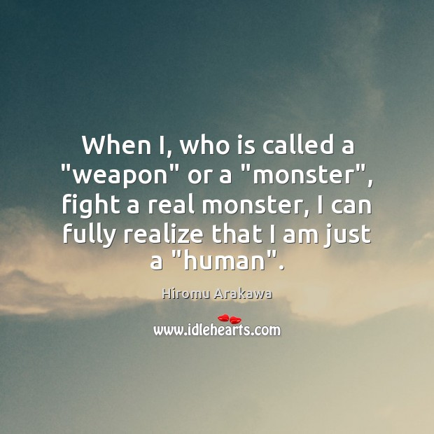 """When I, who is called a """"weapon"""" or a """"monster"""", fight a Hiromu Arakawa Picture Quote"""