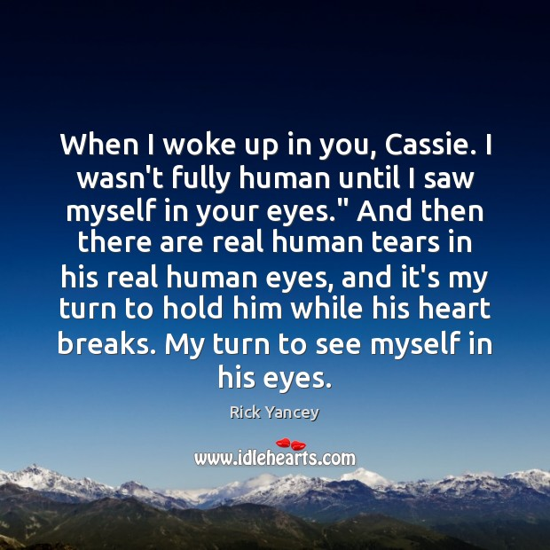 When I woke up in you, Cassie. I wasn't fully human until Rick Yancey Picture Quote