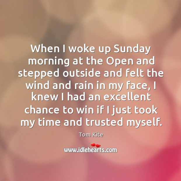 When I woke up sunday morning at the open and stepped outside and felt the wind and Tom Kite Picture Quote