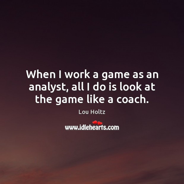 When I work a game as an analyst, all I do is look at the game like a coach. Lou Holtz Picture Quote