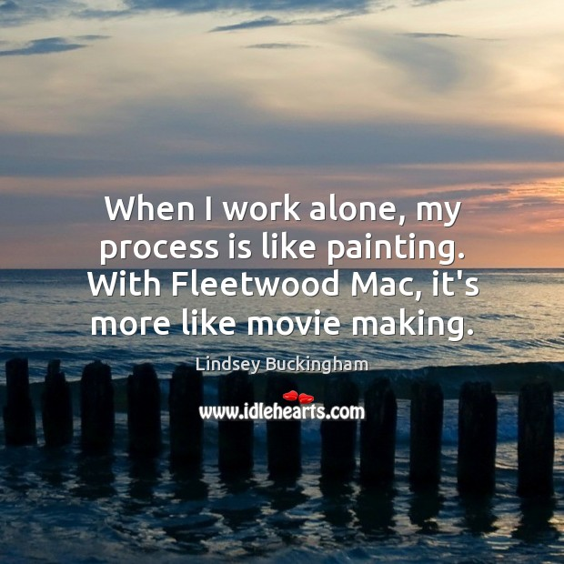 When I work alone, my process is like painting. With Fleetwood Mac, Lindsey Buckingham Picture Quote