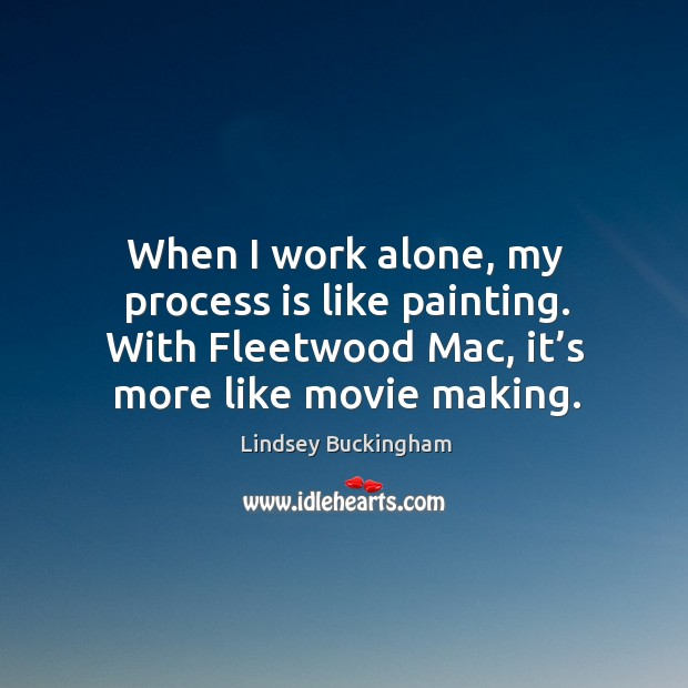 When I work alone, my process is like painting. With fleetwood mac, it's more like movie making. Lindsey Buckingham Picture Quote