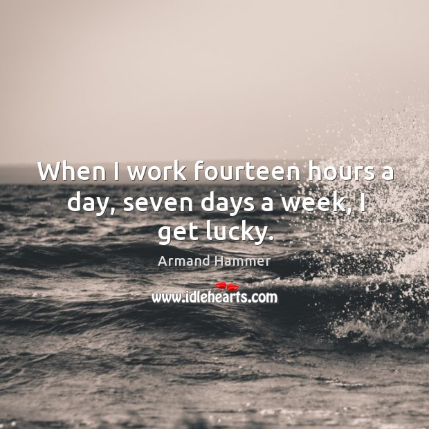 When I work fourteen hours a day, seven days a week, I get lucky. Image