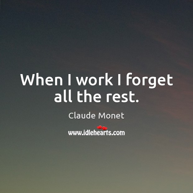 When I work I forget all the rest. Claude Monet Picture Quote